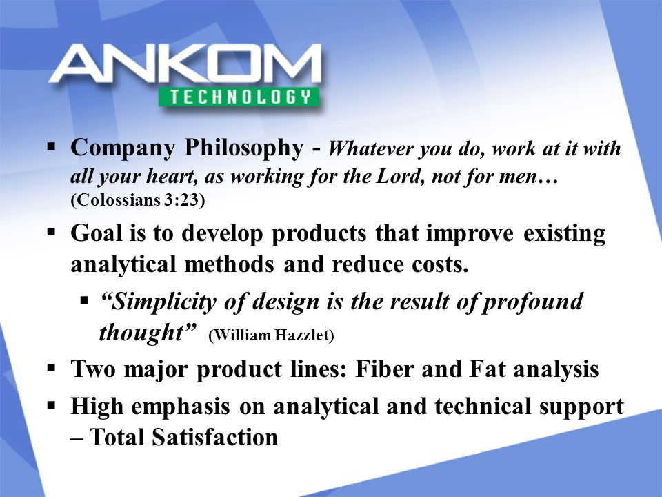 Cost Comparison Manual Method (per sample)ANKOM (per sample) $115.00$55.00 NOTES: Manual method labor increases with additional samples Labor cost based on $15 (12 €) per hour Did not include labor time to perform Manual method set-up, which could add significant time Lab in Australia indicated one technician was tied up for two days to perform the same amount of samples she could do in one day on the ANKOM system (with free time available).
