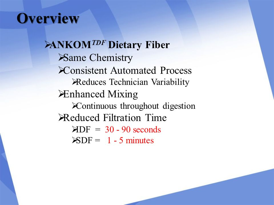  ANKOM TDF Dietary Fiber  Same Chemistry  Consistent Automated Process  Reduces Technician Variability  Enhanced Mixing  Continuous throughout digestion  Reduced Filtration Time  IDF = 30 - 90 seconds  SDF = 1 - 5 minutes Overview