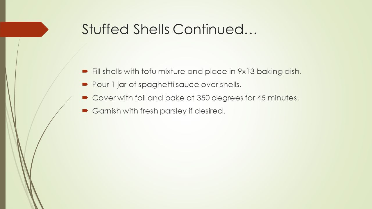 Stuffed Shells Continued…  Fill shells with tofu mixture and place in 9x13 baking dish.
