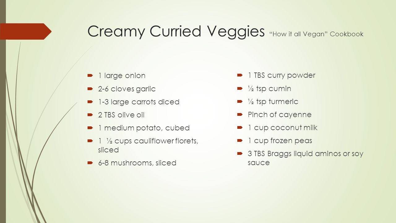 Creamy Curried Veggies How it all Vegan Cookbook  1 large onion  2-6 cloves garlic  1-3 large carrots diced  2 TBS olive oil  1 medium potato, cubed  1 ½ cups cauliflower florets, sliced  6-8 mushrooms, sliced  1 TBS curry powder  ½ tsp cumin  ½ tsp turmeric  Pinch of cayenne  1 cup coconut milk  1 cup frozen peas  3 TBS Braggs liquid aminos or soy sauce