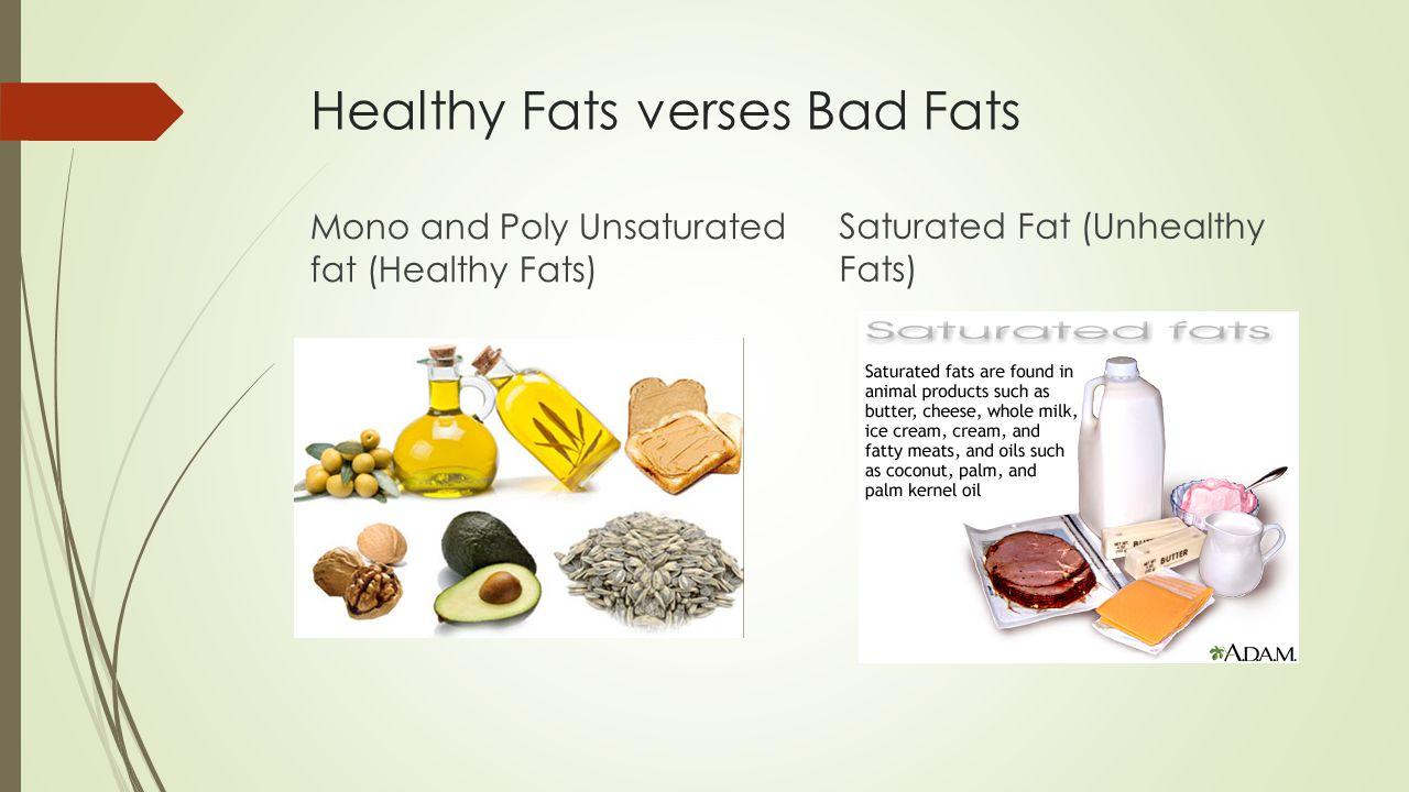 Healthy Fats verses Bad Fats Mono and Poly Unsaturated fat (Healthy Fats) Saturated Fat (Unhealthy Fats)