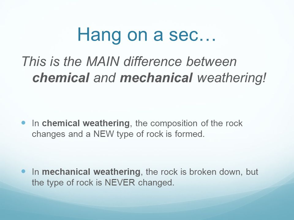 Hang on a sec… This is the MAIN difference between chemical and mechanical weathering! In chemical weathering, the composition of the rock changes and
