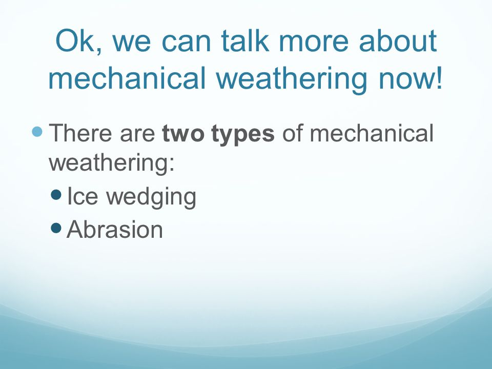 Ok, we can talk more about mechanical weathering now! There are two types of mechanical weathering: Ice wedging Abrasion