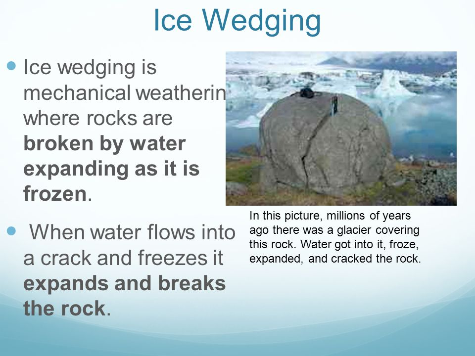 Ice Wedging Ice wedging is mechanical weathering where rocks are broken by water expanding as it is frozen. When water flows into a crack and freezes