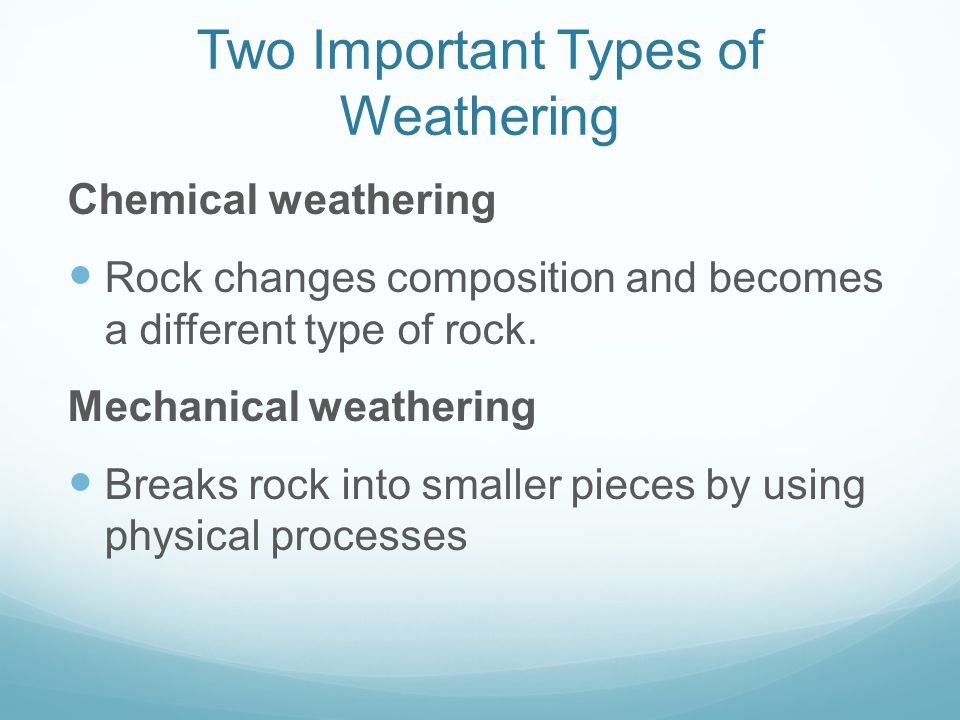 Two Important Types of Weathering Chemical weathering Rock changes composition and becomes a different type of rock. Mechanical weathering Breaks rock