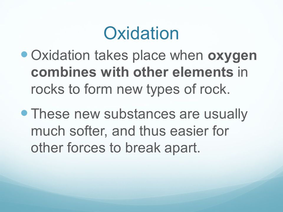Oxidation Oxidation takes place when oxygen combines with other elements in rocks to form new types of rock. These new substances are usually much sof
