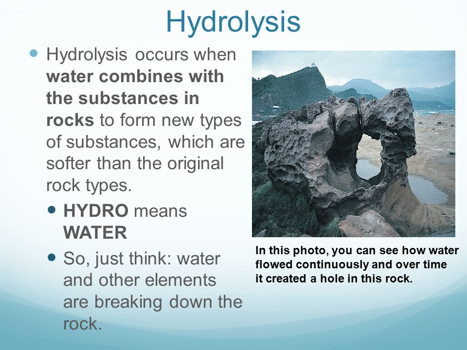 Hydrolysis Hydrolysis occurs when water combines with the substances in rocks to form new types of substances, which are softer than the original rock