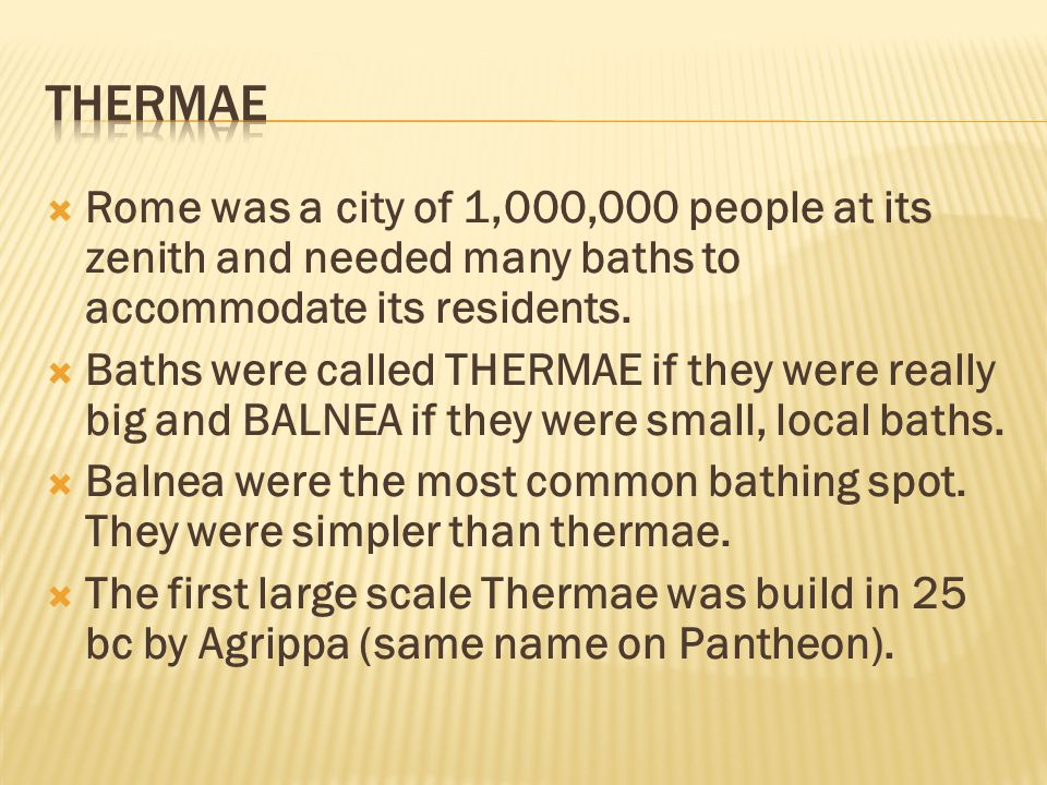  Thermae is the word for heat.  After Agrippa, many other Emperors wanted to build better and bigger Thermae (more luxurious) and subsidize them to the point that they were almost free.