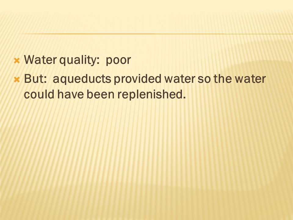  Water quality: poor  But: aqueducts provided water so the water could have been replenished.
