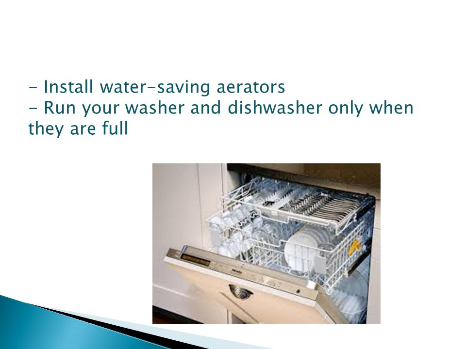 - Install water-saving aerators - Run your washer and dishwasher only when they are full