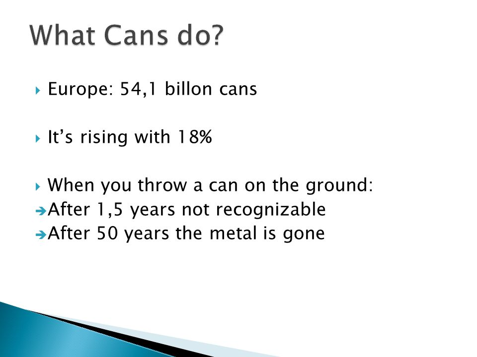  Europe: 54,1 billon cans  It's rising with 18%  When you throw a can on the ground:  After 1,5 years not recognizable  After 50 years the metal is gone
