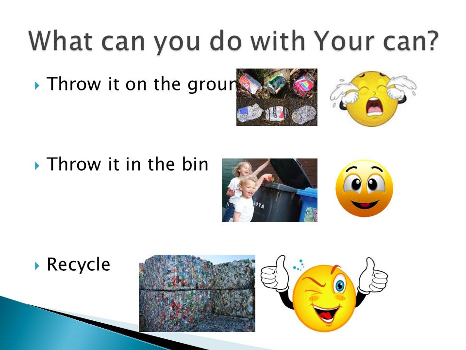  Throw it on the ground  Throw it in the bin  Recycle