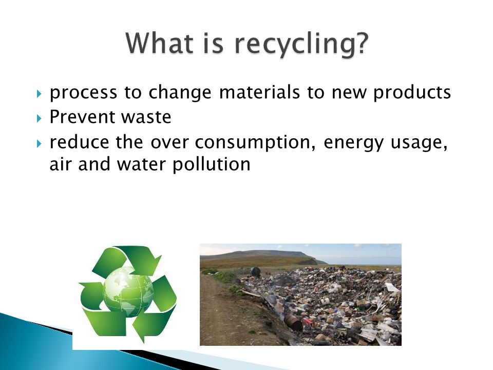  process to change materials to new products  Prevent waste  reduce the over consumption, energy usage, air and water pollution