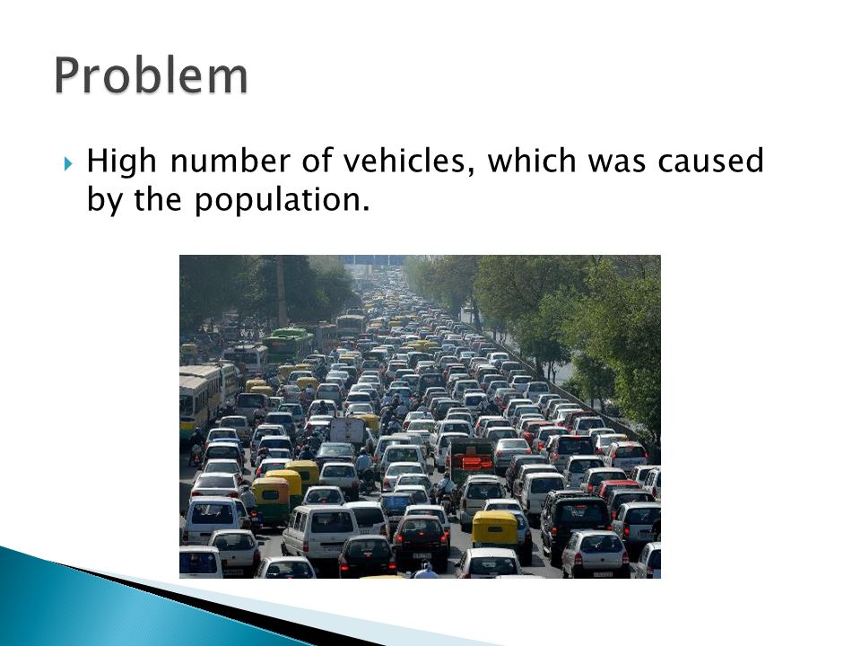  High number of vehicles, which was caused by the population.