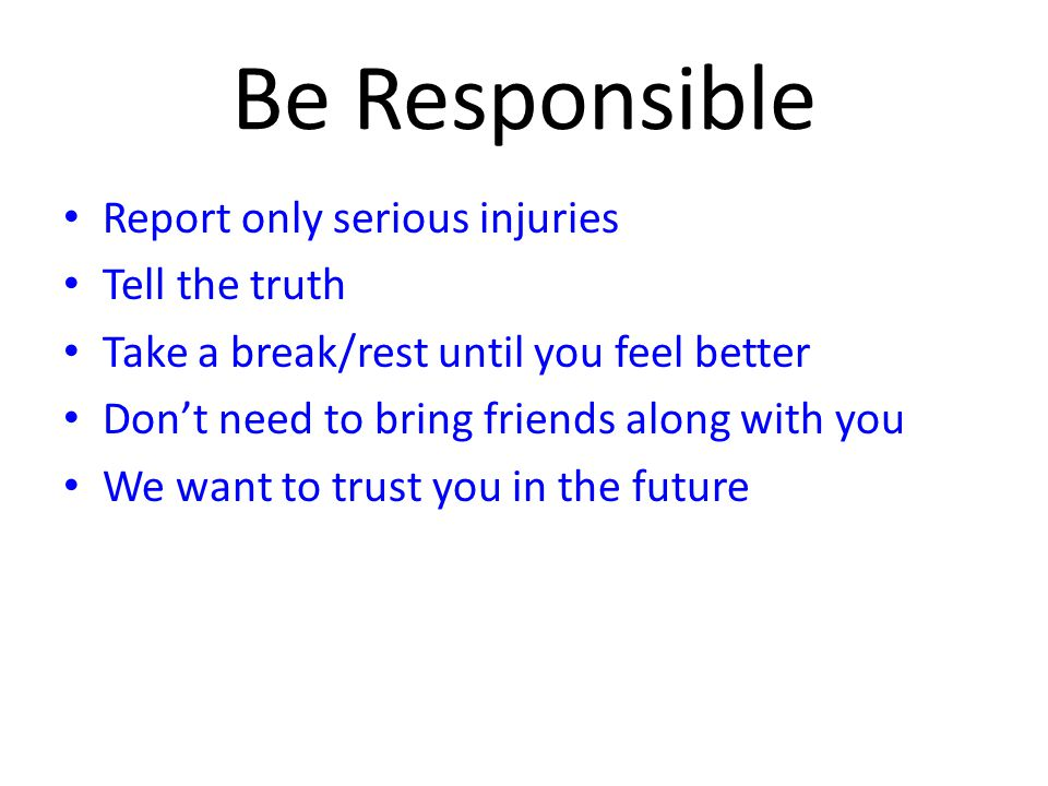 Be Responsible Report only serious injuries Tell the truth Take a break/rest until you feel better Don't need to bring friends along with you We want