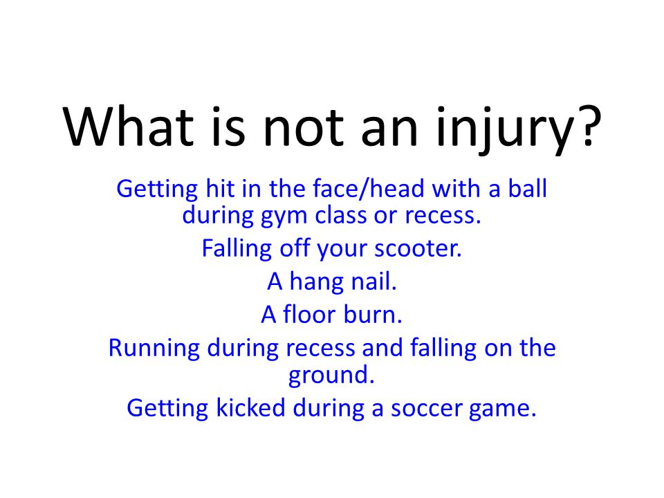 What is not an injury? Getting hit in the face/head with a ball during gym class or recess. Falling off your scooter. A hang nail. A floor burn. Runni
