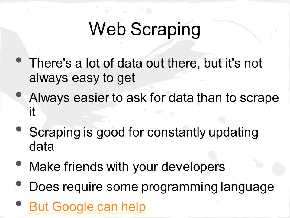 Web Scraping There s a lot of data out there, but it s not always easy to get Always easier to ask for data than to scrape it Scraping is good for constantly updating data Make friends with your developers Does require some programming language But Google can help