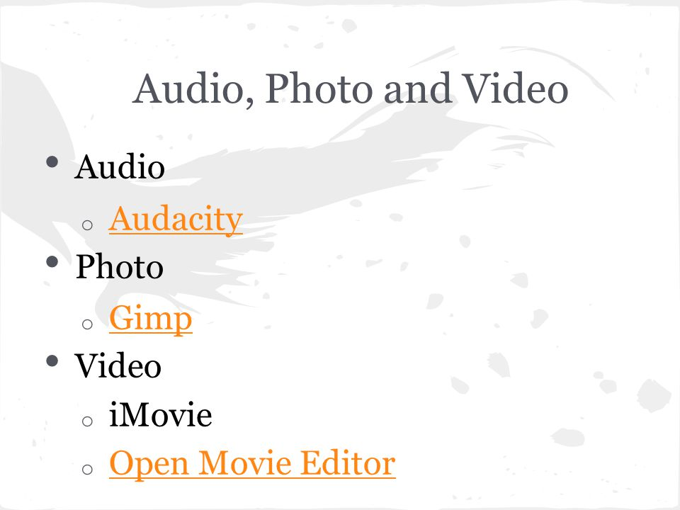 Audio, Photo and Video Audio o Audacity Audacity Photo o Gimp Gimp Video o iMovie o Open Movie Editor Open Movie Editor