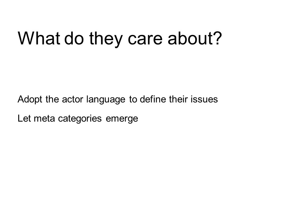 Adopt the actor language to define their issues Let meta categories emerge What do they care about