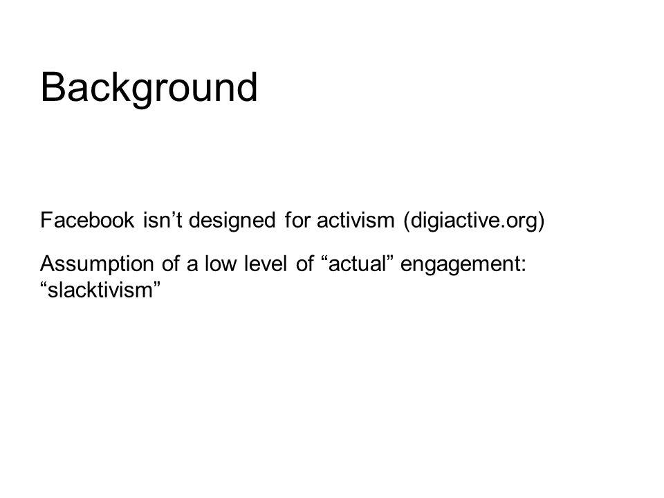 Background Facebook isn't designed for activism (digiactive.org) Assumption of a low level of actual engagement: slacktivism