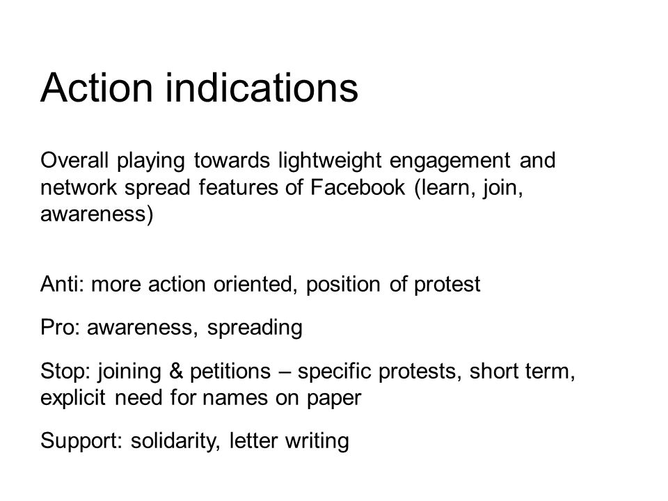 Overall playing towards lightweight engagement and network spread features of Facebook (learn, join, awareness) Anti: more action oriented, position of protest Pro: awareness, spreading Stop: joining & petitions – specific protests, short term, explicit need for names on paper Support: solidarity, letter writing Action indications