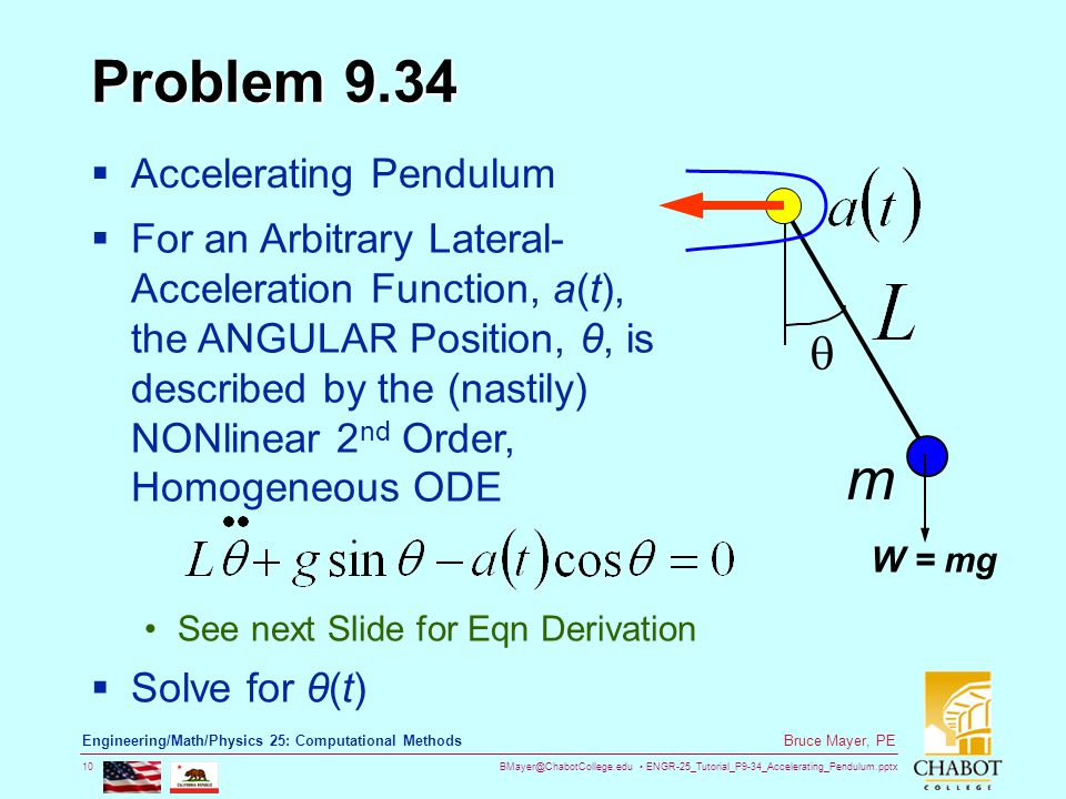 BMayer@ChabotCollege.edu ENGR-25_Tutorial_P9-34_Accelerating_Pendulum.pptx 10 Bruce Mayer, PE Engineering/Math/Physics 25: Computational Methods Problem 9.34  Accelerating Pendulum  For an Arbitrary Lateral- Acceleration Function, a(t), the ANGULAR Position, θ, is described by the (nastily) NONlinear 2 nd Order, Homogeneous ODE See next Slide for Eqn Derivation  Solve for θ(t)  m W = mg