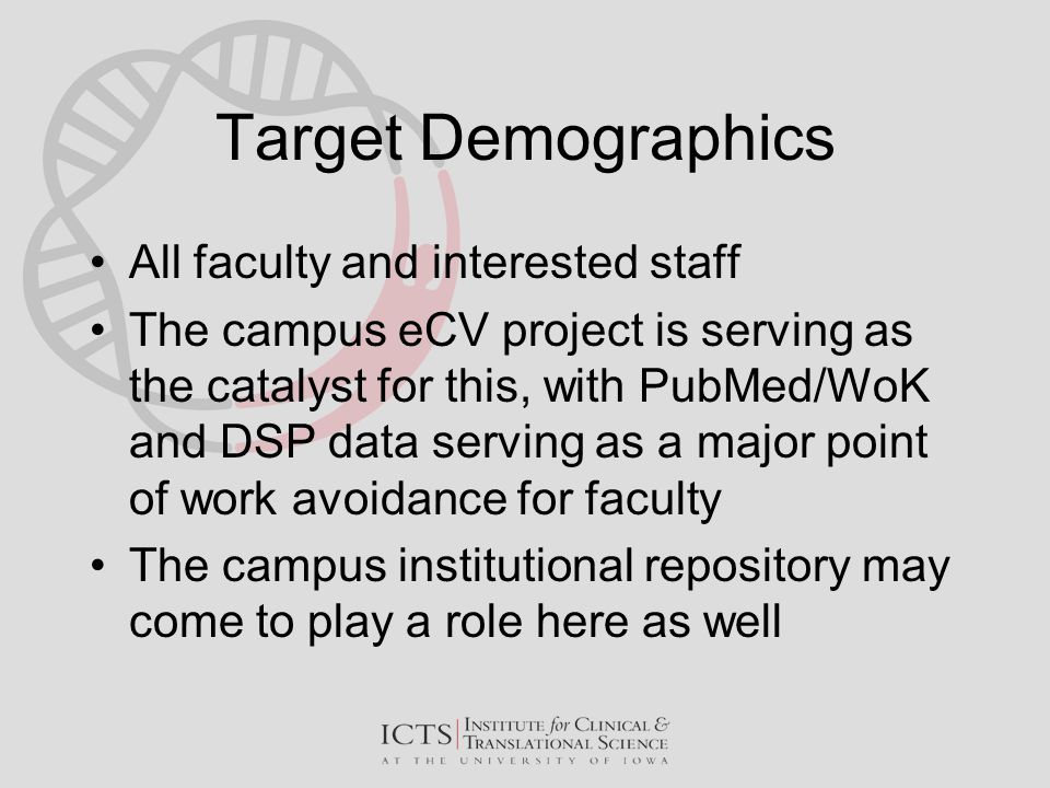 Target Demographics All faculty and interested staff The campus eCV project is serving as the catalyst for this, with PubMed/WoK and DSP data serving