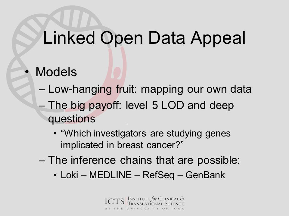 "Linked Open Data Appeal Models –Low-hanging fruit: mapping our own data –The big payoff: level 5 LOD and deep questions ""Which investigators are study"
