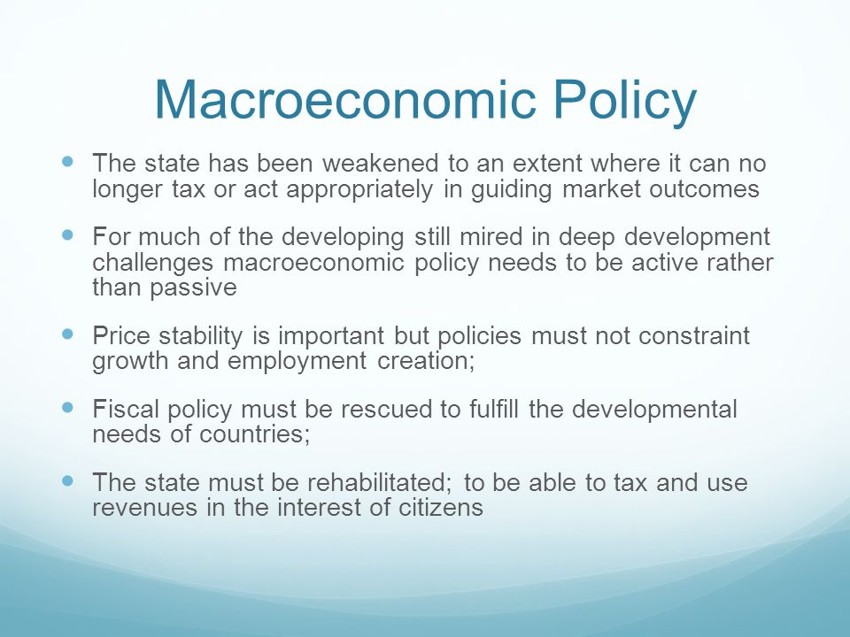 Macroeconomic Policy The state has been weakened to an extent where it can no longer tax or act appropriately in guiding market outcomes For much of the developing still mired in deep development challenges macroeconomic policy needs to be active rather than passive Price stability is important but policies must not constraint growth and employment creation; Fiscal policy must be rescued to fulfill the developmental needs of countries; The state must be rehabilitated; to be able to tax and use revenues in the interest of citizens