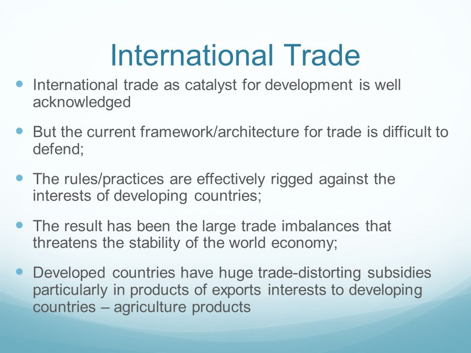 International Trade International trade as catalyst for development is well acknowledged But the current framework/architecture for trade is difficult to defend; The rules/practices are effectively rigged against the interests of developing countries; The result has been the large trade imbalances that threatens the stability of the world economy; Developed countries have huge trade-distorting subsidies particularly in products of exports interests to developing countries – agriculture products