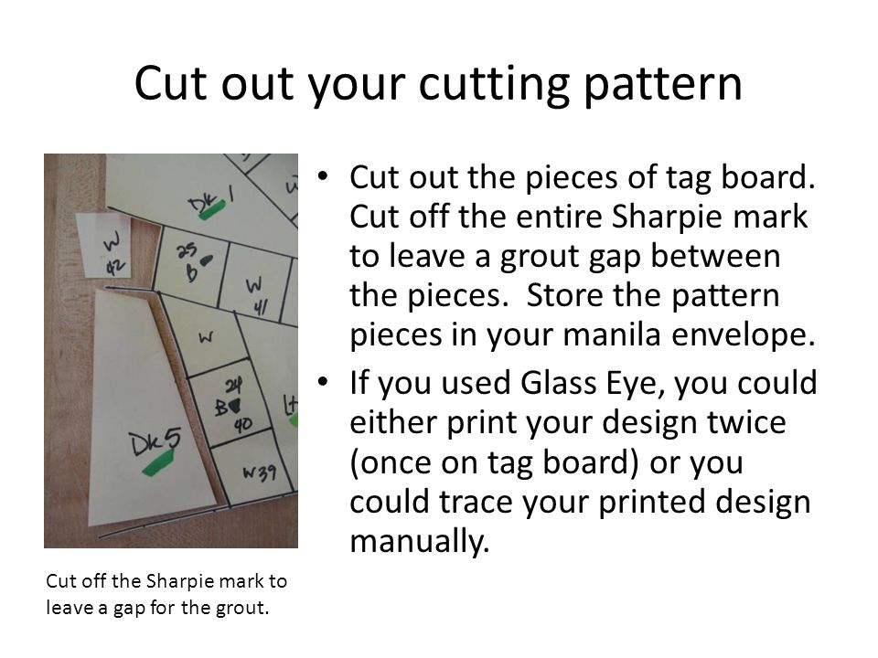 Cut out your cutting pattern Cut out the pieces of tag board. Cut off the entire Sharpie mark to leave a grout gap between the pieces. Store the patte