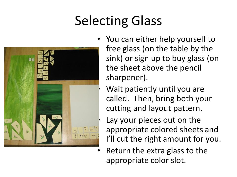 Selecting Glass You can either help yourself to free glass (on the table by the sink) or sign up to buy glass (on the sheet above the pencil sharpener).