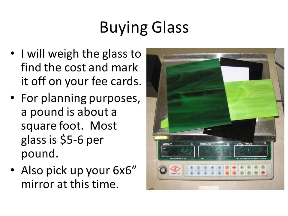 Buying Glass I will weigh the glass to find the cost and mark it off on your fee cards. For planning purposes, a pound is about a square foot. Most gl