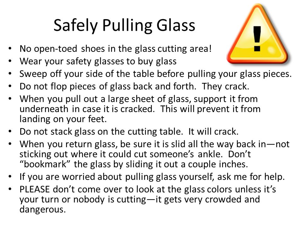 Safely Pulling Glass No open-toed shoes in the glass cutting area! Wear your safety glasses to buy glass Sweep off your side of the table before pulli