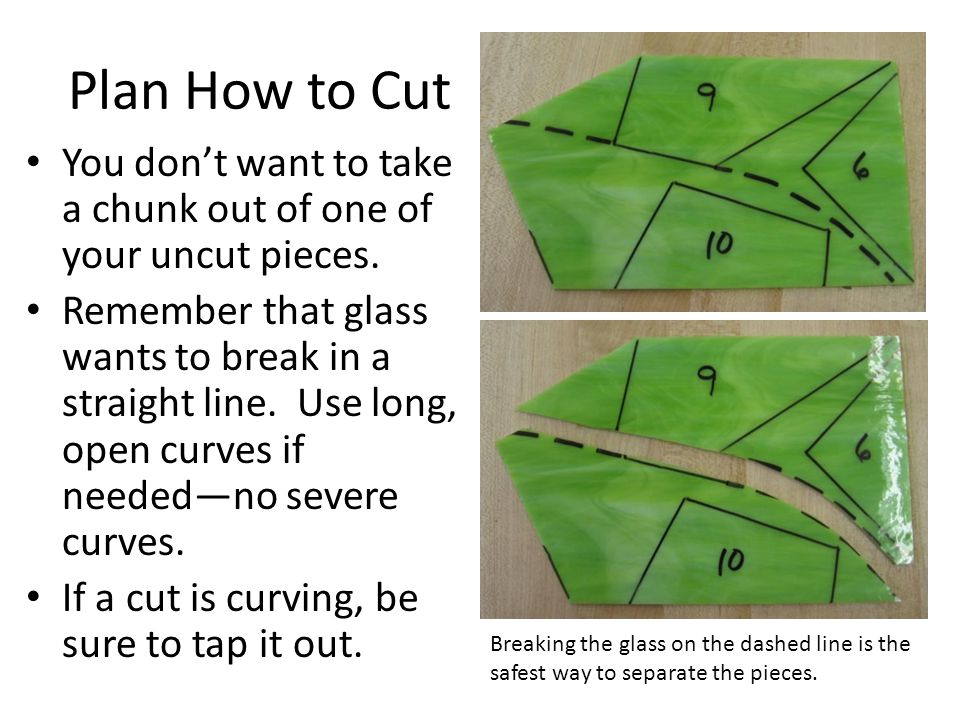 Plan How to Cut You don't want to take a chunk out of one of your uncut pieces. Remember that glass wants to break in a straight line. Use long, open