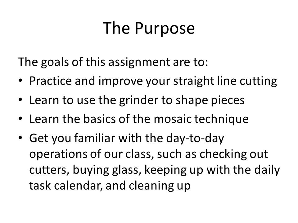 The Purpose The goals of this assignment are to: Practice and improve your straight line cutting Learn to use the grinder to shape pieces Learn the basics of the mosaic technique Get you familiar with the day-to-day operations of our class, such as checking out cutters, buying glass, keeping up with the daily task calendar, and cleaning up