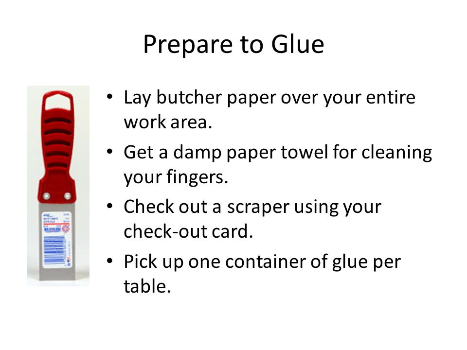 Prepare to Glue Lay butcher paper over your entire work area. Get a damp paper towel for cleaning your fingers. Check out a scraper using your check-o