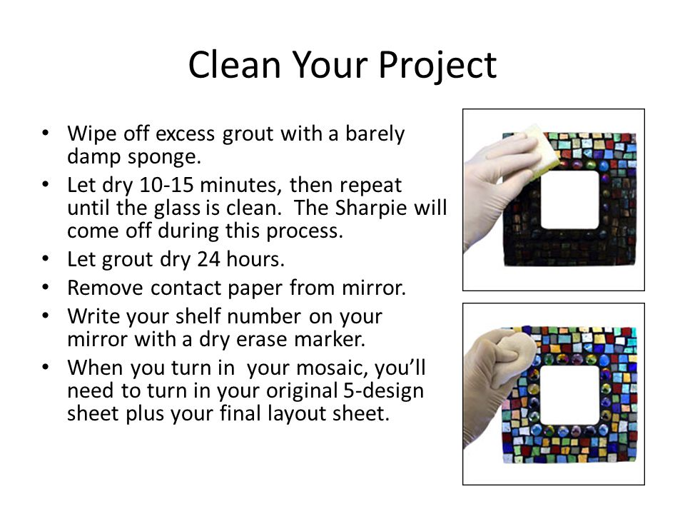 Clean Your Project Wipe off excess grout with a barely damp sponge. Let dry 10-15 minutes, then repeat until the glass is clean. The Sharpie will come