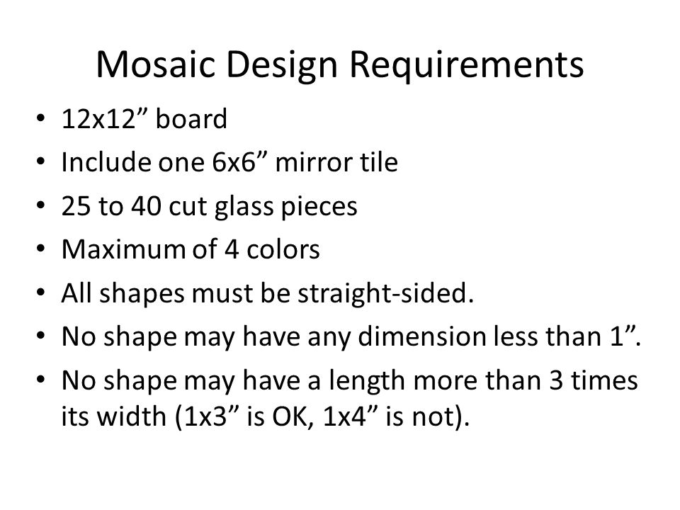Mosaic Design Requirements 12x12 board Include one 6x6 mirror tile 25 to 40 cut glass pieces Maximum of 4 colors All shapes must be straight-sided.