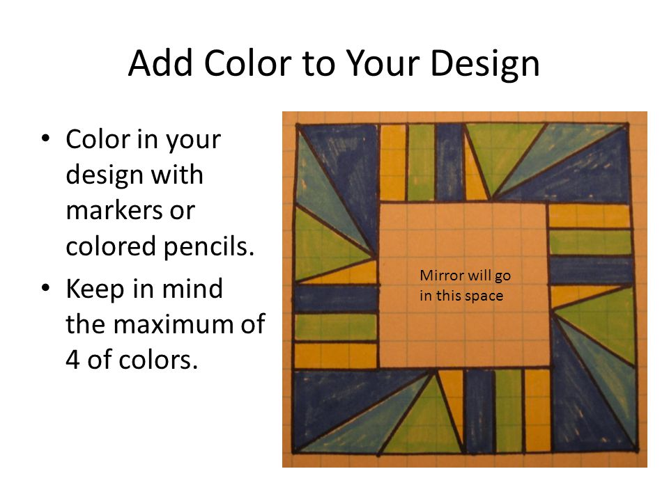 Add Color to Your Design Color in your design with markers or colored pencils. Keep in mind the maximum of 4 of colors. Mirror will go in this space