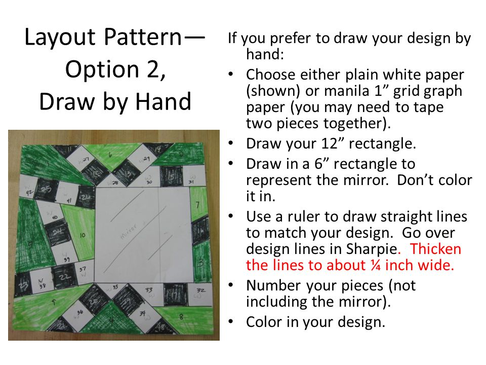 Layout Pattern— Option 2, Draw by Hand If you prefer to draw your design by hand: Choose either plain white paper (shown) or manila 1 grid graph paper (you may need to tape two pieces together).
