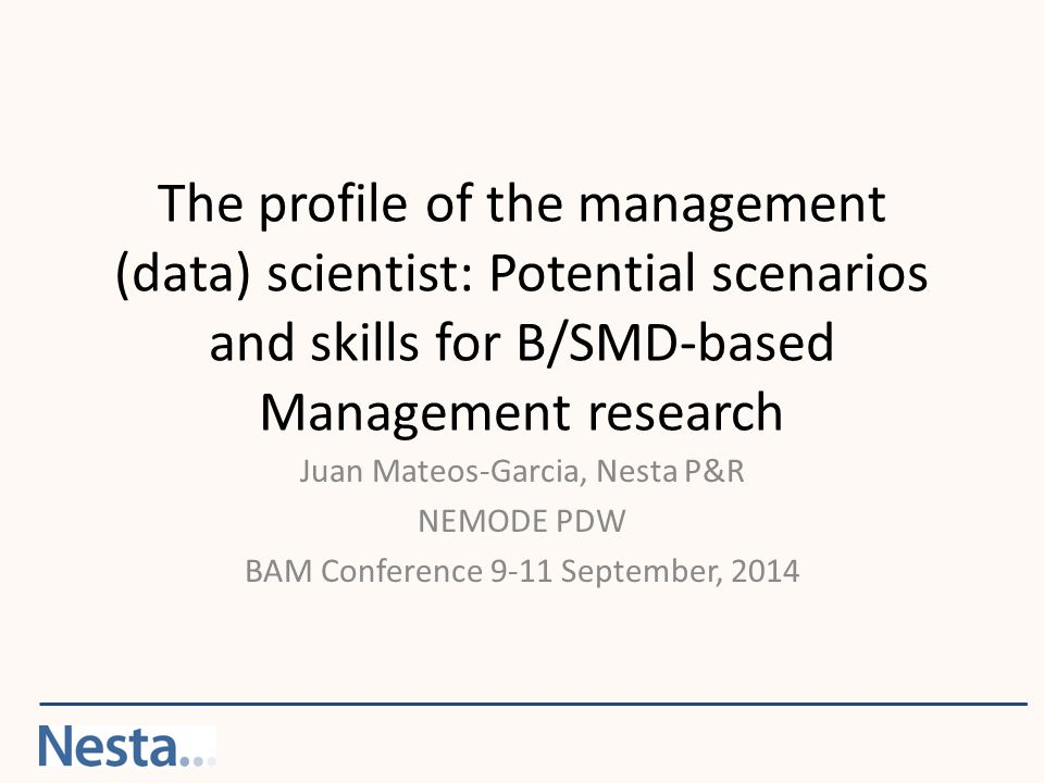 The profile of the management (data) scientist: Potential scenarios and skills for B/SMD-based Management research Juan Mateos-Garcia, Nesta P&R NEMODE PDW BAM Conference 9-11 September, 2014