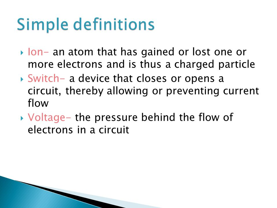  Ion- an atom that has gained or lost one or more electrons and is thus a charged particle  Switch- a device that closes or opens a circuit, thereby allowing or preventing current flow  Voltage- the pressure behind the flow of electrons in a circuit