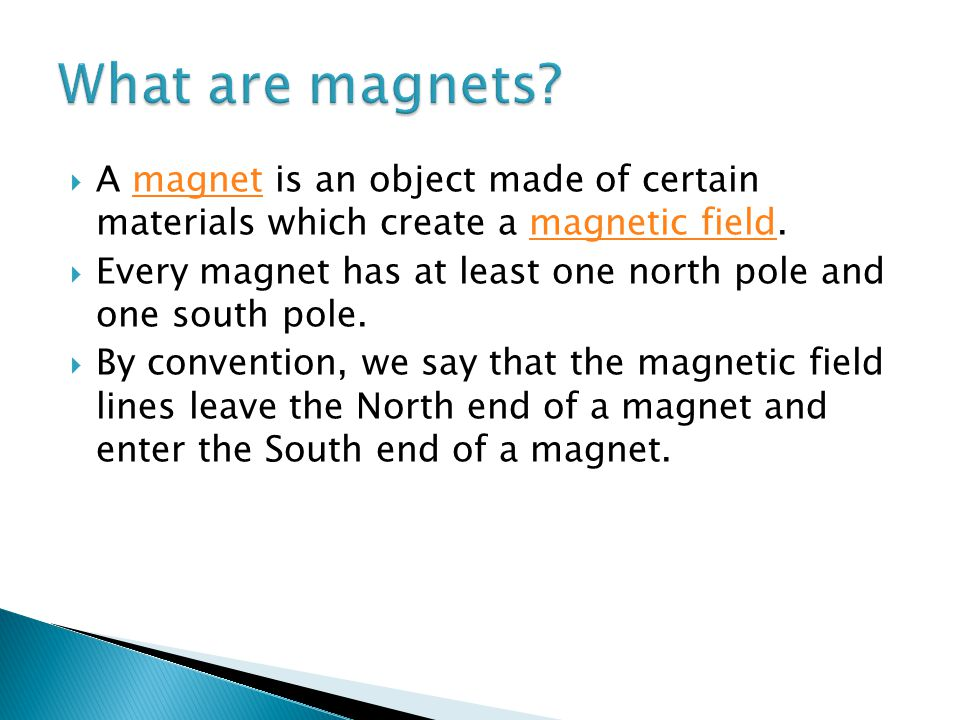 A magnet is an object made of certain materials which create a magnetic field.