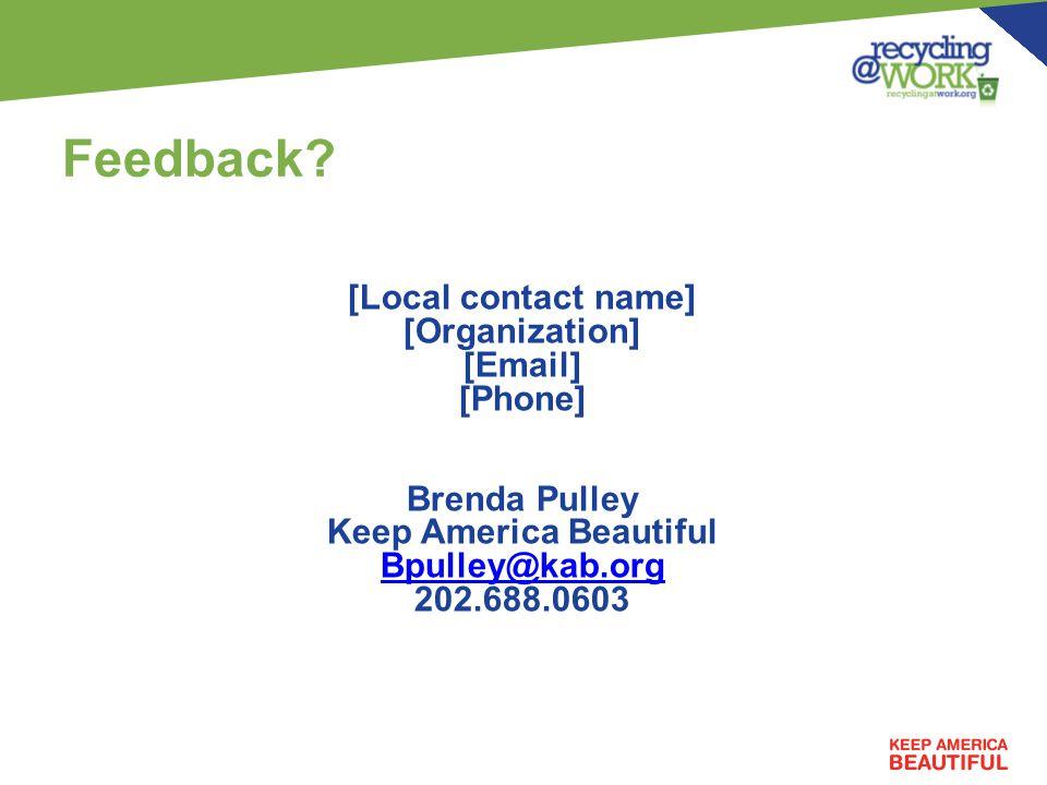 Feedback? [Local contact name] [Organization] [Email] [Phone] Brenda Pulley Keep America Beautiful Bpulley@kab.org 202.688.0603