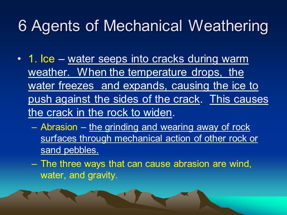 6 Agents of Mechanical Weathering 1. Ice – water seeps into cracks during warm weather. When the temperature drops, the water freezes and expands, cau