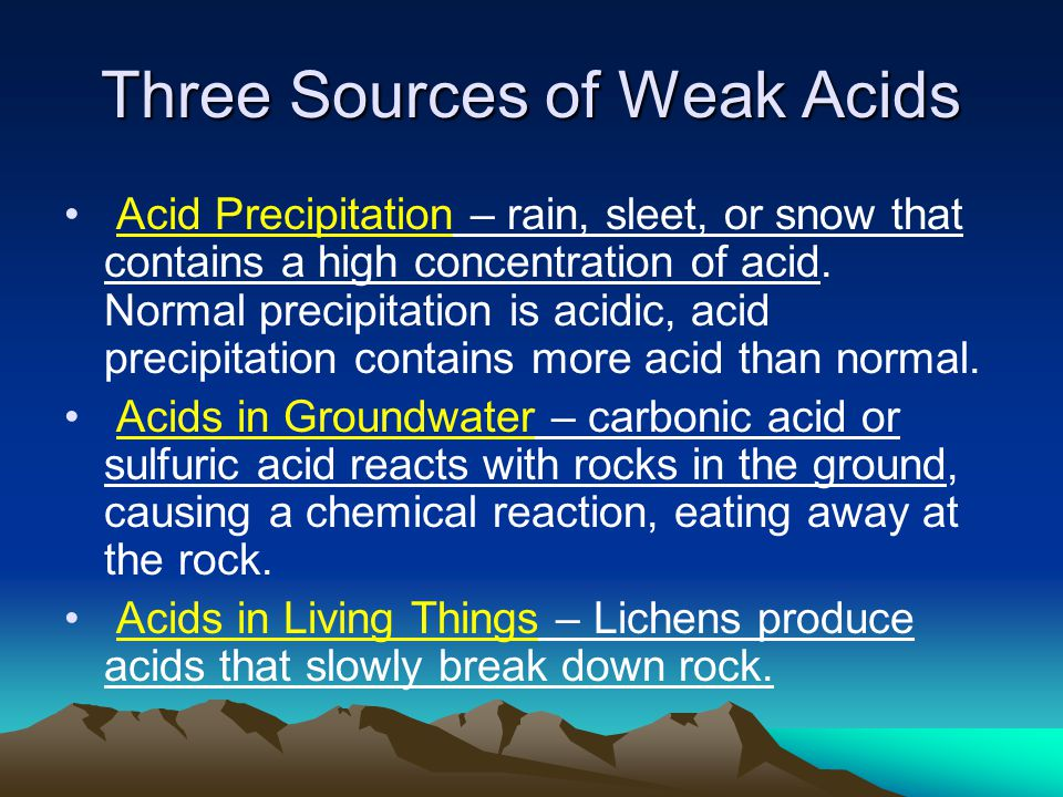 Three Sources of Weak Acids Acid Precipitation – rain, sleet, or snow that contains a high concentration of acid. Normal precipitation is acidic, acid