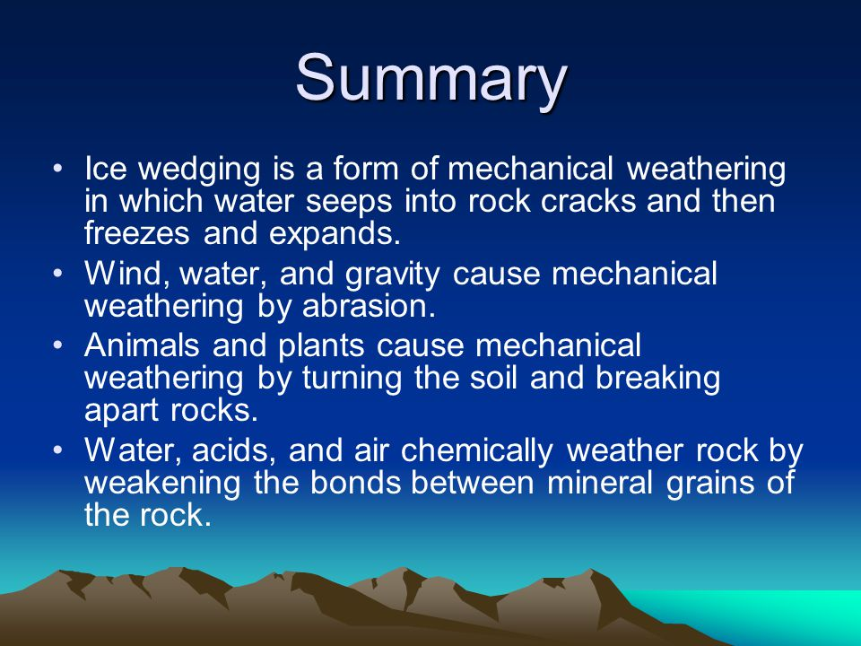 Summary Ice wedging is a form of mechanical weathering in which water seeps into rock cracks and then freezes and expands. Wind, water, and gravity ca