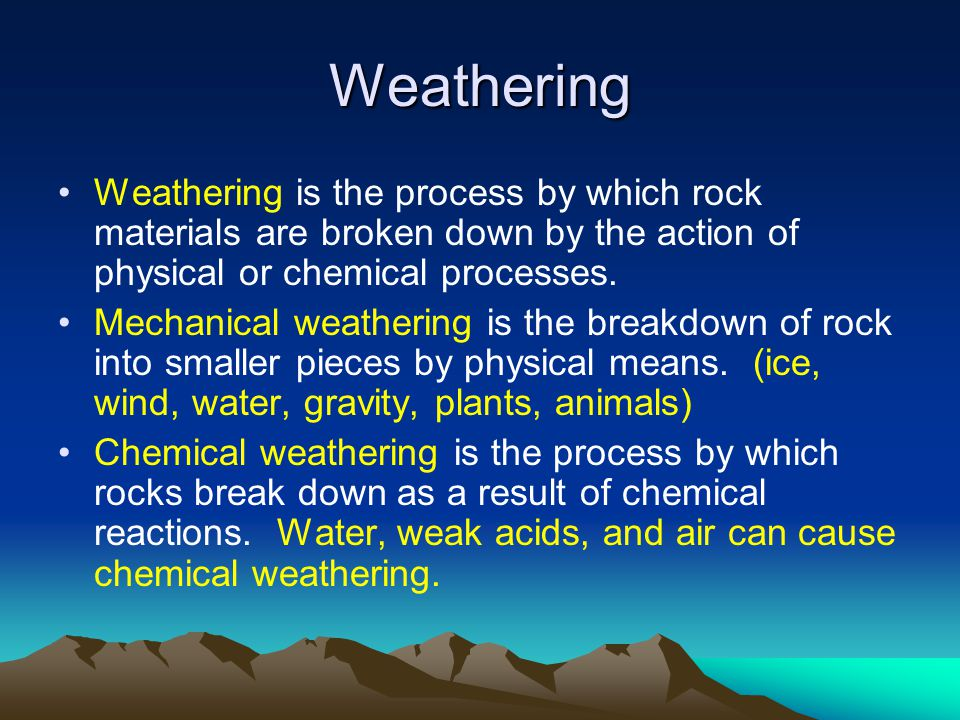 Mechanical Weathering (4) When objects are broken down into small pieces but their chemical makeup doesn't change Wind and moving water are two main causes of mechanical weathering Repeated changes in temperature (freeze, melt, freeze, melt again)