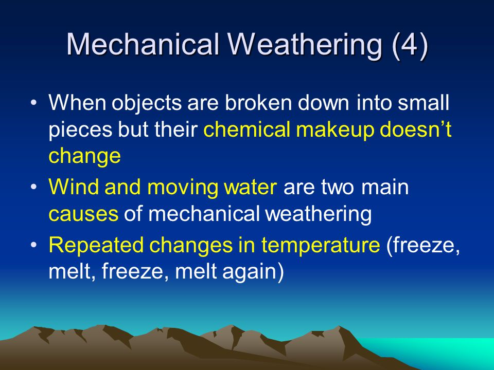 Mechanical Weathering (4) When objects are broken down into small pieces but their chemical makeup doesn't change Wind and moving water are two main c